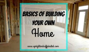 Basics of Building Your Own Home {Upright and Caffeinated}