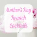Eight amazing recipes for Mother's Day Brunch Cocktails.